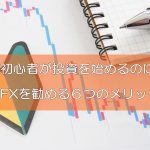 初心者が投資(副業)を始めるのにFXを勧める6つのメリット
