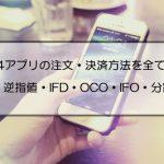 MT4のスマホ版アプリの注文方法を全て解説|指値・逆指値・IFD・OCO・IFO注文と分割決済