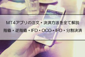 MT4スマホアプリの注文方法を全て解説|指値・逆指値・IFD・OCO・IFO注文と分割決済