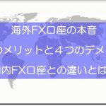 海外FX口座の評判と本音!6つのメリットと4つのデメリット
